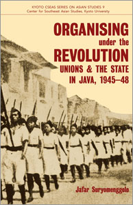 Kyoto CSEAS Series 9.Organising under the Revolution: Unions & the State in Java, 1945-48.  Jafar Suryomenggolo. 2013